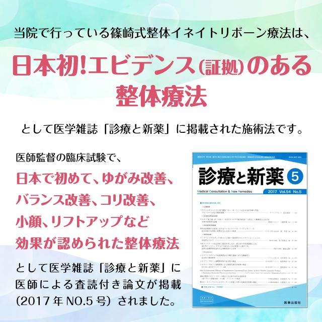 当院で行っている篠崎式整体イネイトリボーン療法は、日本初!エビデンス(証拠)のある整体療法として医学雑誌「診療と新薬」に掲載された施術法です。医師監督の臨床試験で、日本で初めて、ゆがみ改善、バランス改善、コリ改善、小顔、リフトアップなど効果が認められた整体療法として医学雑誌「診療と新薬」に医師による査読付き論文が掲載(2017年NO.5号)されました。